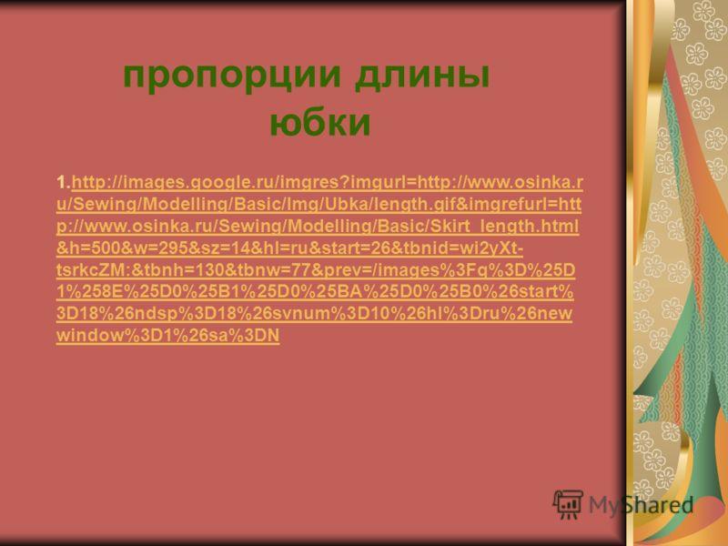 1.http://images.google.ru/imgres?imgurl=http://www.osinka.r u/Sewing/Modelling/Basic/Img/Ubka/length.gif&imgrefurl=htt p://www.osinka.ru/Sewing/Modelling/Basic/Skirt_length.html &h=500&w=295&sz=14&hl=ru&start=26&tbnid=wi2yXt- tsrkcZM:&tbnh=130&tbnw=7