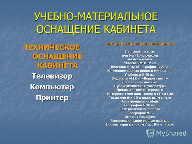 УЧЕБНО-МАТЕРИАЛЬНОЕ ОСНАЩЕНИЕ КАБИНЕТА ТЕХНИЧЕСКОЕ ОСНАЩЕНИЕ КАБИНЕТА ТелевизорКомпьютерПринтер МЕТОДИЧЕСКОЕ ОСНАЩЕНИЕ КАБИНЕТА Настенные карты для 6-х -10-х классов по всем темам Атласы 6-х-10-х кл. Видеокассеты «География 1, 2, 3» Коллекции горных