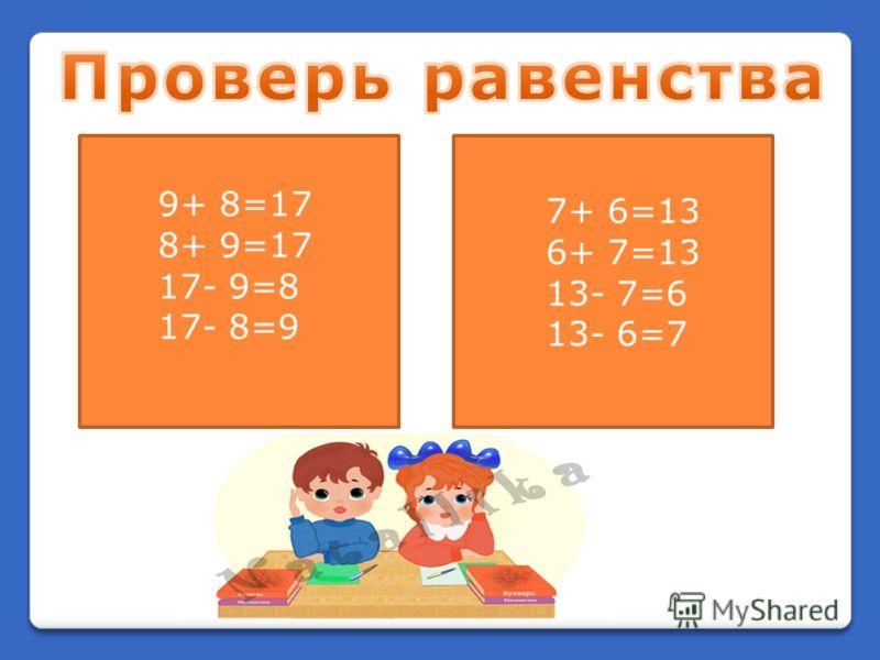9+ 8=17 8+ 9=17 17- 9=8 17- 8=9 7+ 6=13 6+ 7=13 13- 7=6 13- 6=7