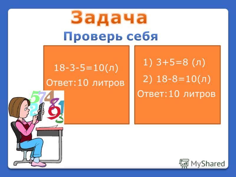 18-3-5=10(л) Ответ:10 литров 1) 3+5=8 (л) 2) 18-8=10(л) Ответ:10 литров