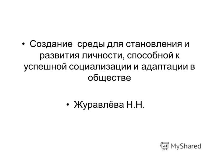 Создание среды для становления и развития личности, способной к успешной социализации и адаптации в обществе Журавлёва Н.Н.