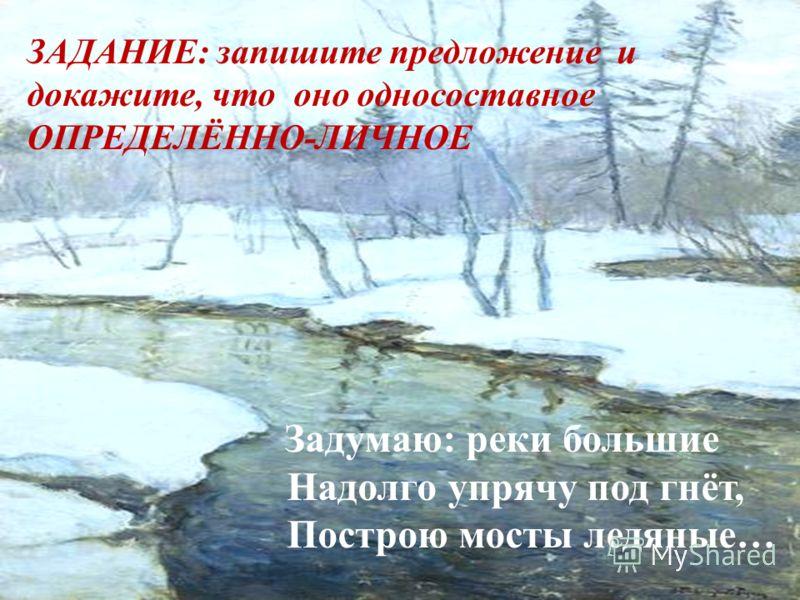 ЗАДАНИЕ: запишите предложение и докажите, что оно односоставное ОПРЕДЕЛЁННО-ЛИЧНОЕ Задумаю: реки большие Надолго упрячу под гнёт, Построю мосты ледяные…
