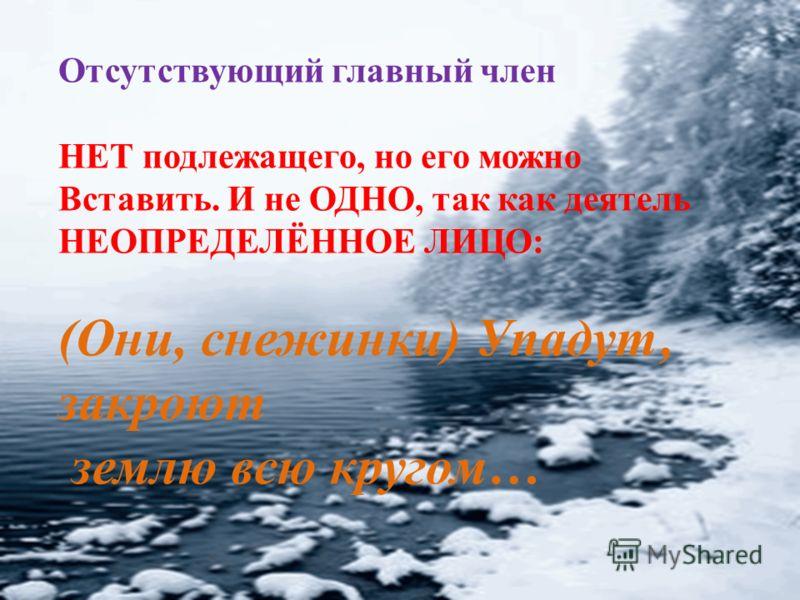 Отсутствующий главный член НЕТ подлежащего, но его можно Вставить. И не ОДНО, так как деятель НЕОПРЕДЕЛЁННОЕ ЛИЦО: (Они, снежинки) Упадут, закроют землю всю кругом…