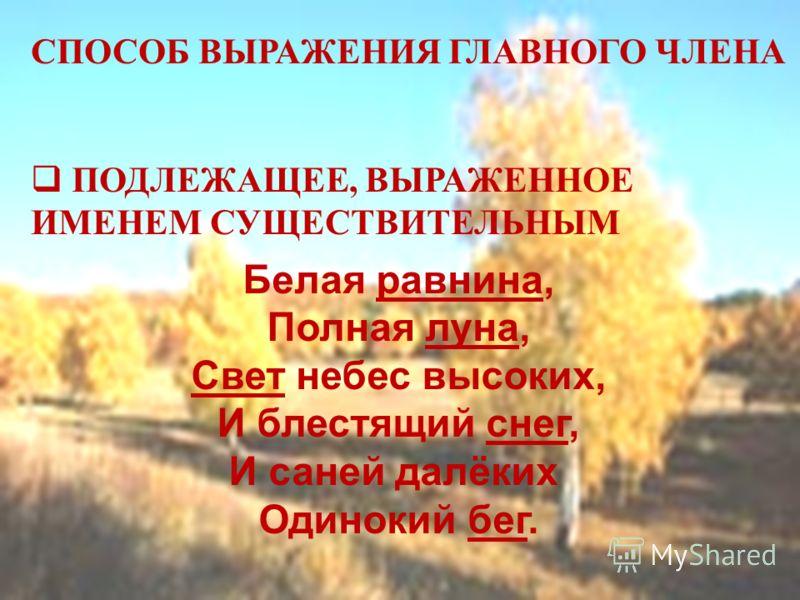 СПОСОБ ВЫРАЖЕНИЯ ГЛАВНОГО ЧЛЕНА ПОДЛЕЖАЩЕЕ, ВЫРАЖЕННОЕ ИМЕНЕМ СУЩЕСТВИТЕЛЬНЫМ Белая равнина, Полная луна, Свет небес высоких, И блестящий снег, И саней далёких Одинокий бег.