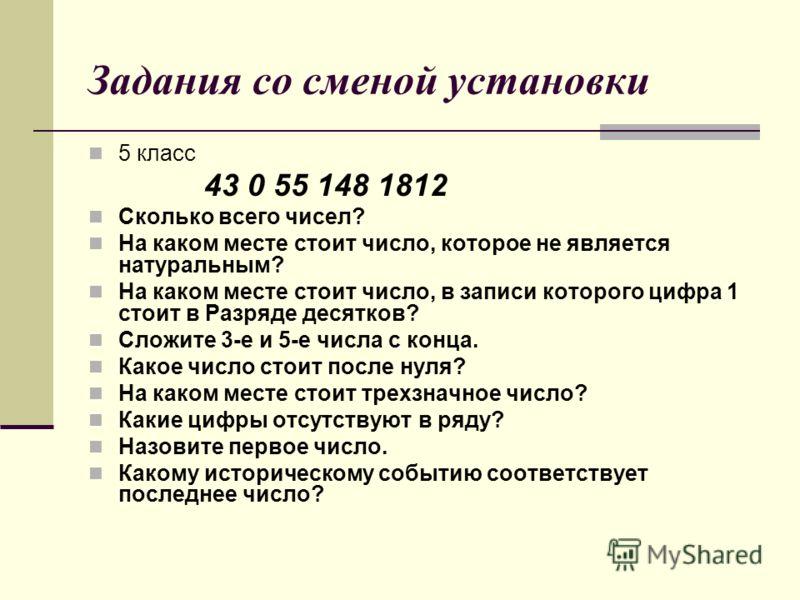 Задания со сменой установки 5 класс 43 0 55 148 1812 Сколько всего чисел? На каком месте стоит число, которое не является натуральным? На каком месте стоит число, в записи которого цифра 1 стоит в Разряде десятков? Сложите 3-е и 5-е числа с конца. Ка