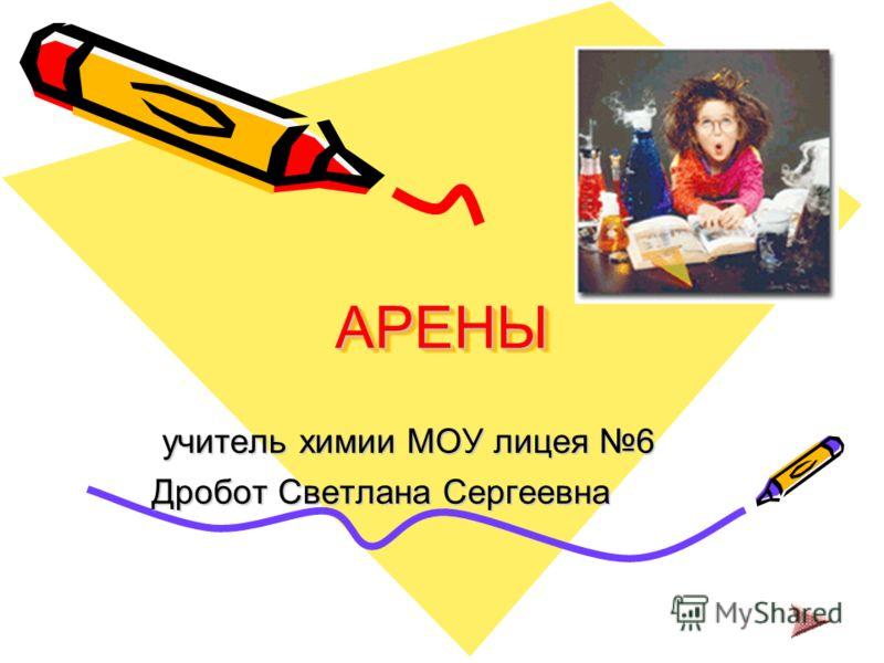 АРЕНЫАРЕНЫ учитель химии МОУ лицея 6 учитель химии МОУ лицея 6 Дробот Светлана Сергеевна