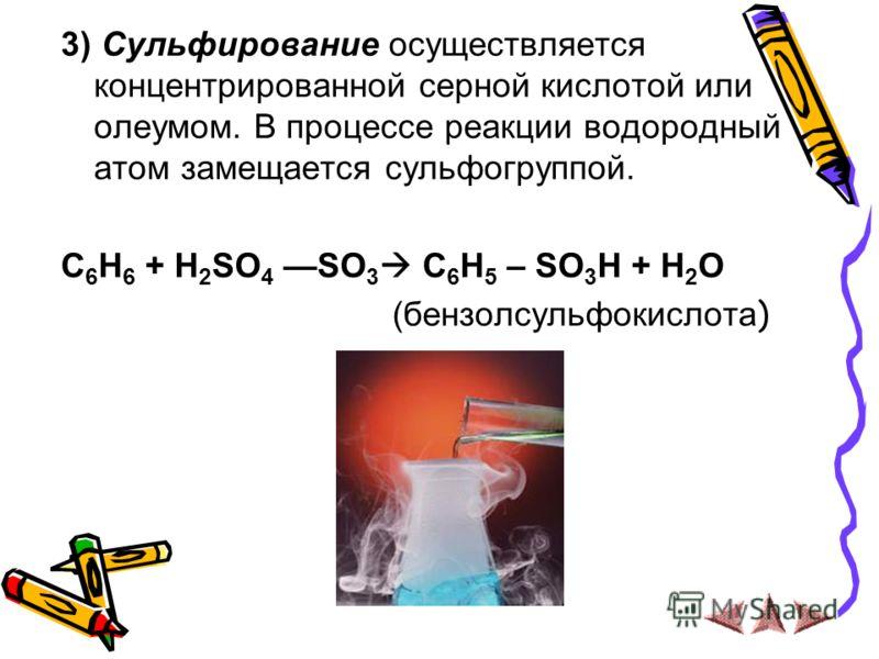 3) Сульфирование осуществляется концентрированной серной кислотой или олеумом. В процессе реакции водородный атом замещается сульфогруппой. C 6 H 6 + H 2 SO 4 SO 3 C 6 H 5 – SO 3 H + H 2 O (бензолсульфокислота )