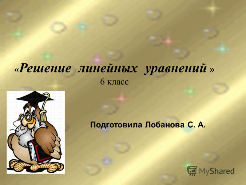 « Решение линейных уравнений » 6 класс Подготовила Лобанова С. А.
