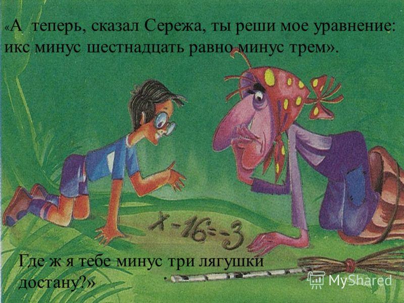 « А теперь, сказал Сережа, ты реши мое уравнение: икс минус шестнадцать равно минус трем». Где ж я тебе минус три лягушки достану?»