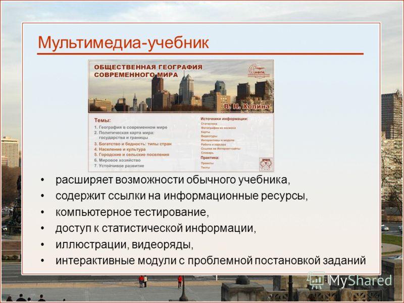 Мультимедиа-учебник расширяет возможности обычного учебника, содержит ссылки на информационные ресурсы, компьютерное тестирование, доступ к статистической информации, иллюстрации, видеоряды, интерактивные модули с проблемной поcтановкой заданий