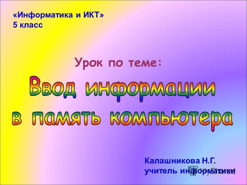 Урок по теме: «Информатика и ИКТ» 5 класс Калашникова Н.Г. учитель информатики