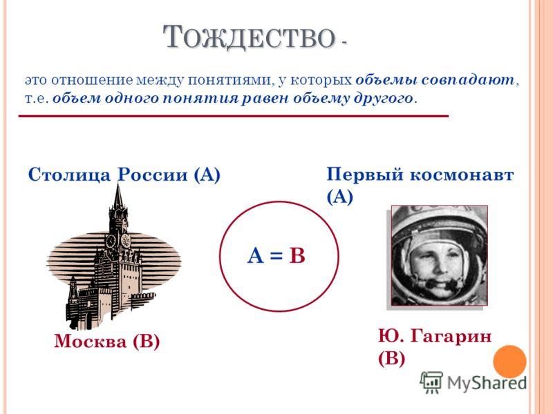 Т ОЖДЕСТВО - это отношение между понятиями, у которых объемы совпадают, т.е. объем одного понятия равен объему другого. Столица России (А) Москва (В) А = В Первый космонавт (А) Ю. Гагарин (В)