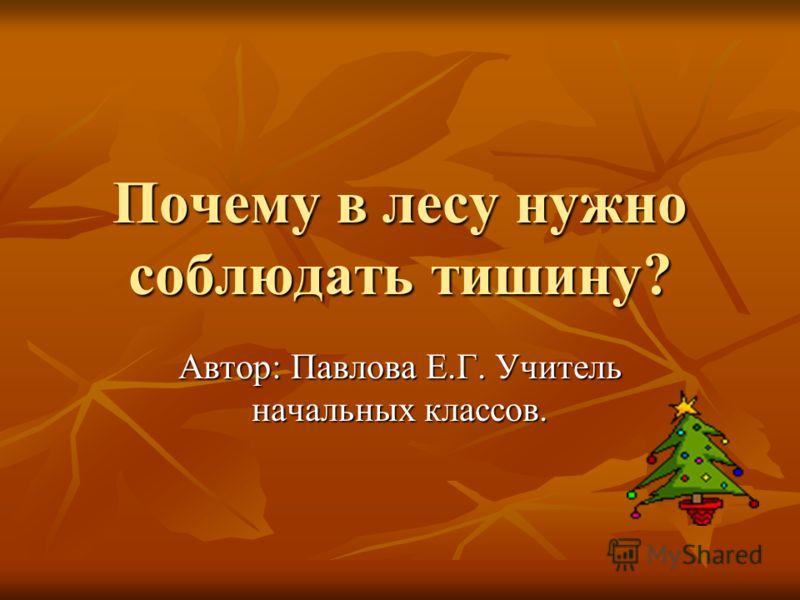 Почему в лесу нужно соблюдать тишину? Автор: Павлова Е.Г. Учитель начальных классов.