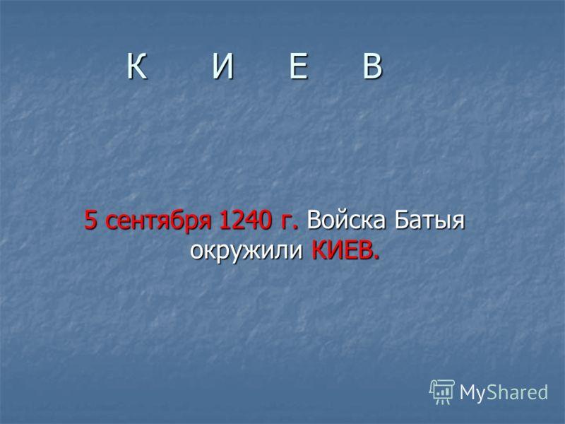 К И Е В 5 сентября 1240 г. Войска Батыя окружили КИЕВ.