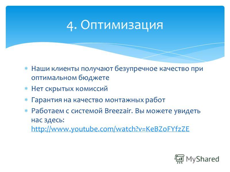 Наши клиенты получают безупречное качество при оптимальном бюджете Нет скрытых комиссий Гарантия на качество монтажных работ Работаем с системой Breezair. Вы можете увидеть нас здесь: http://www.youtube.com/watch?v=KeBZoFYfzZE http://www.youtube.com/