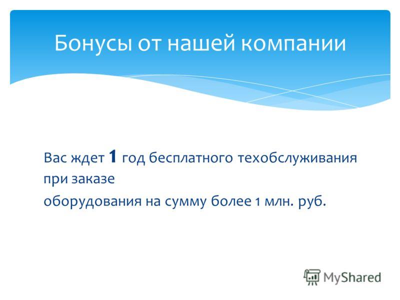 Вас ждет 1 год бесплатного техобслуживания при заказе оборудования на сумму более 1 млн. руб. Бонусы от нашей компании
