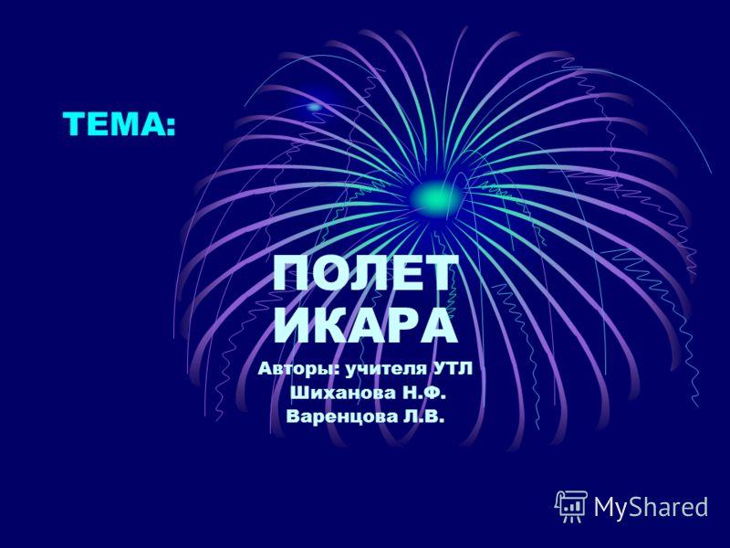 ТЕМА: ПОЛЕТ ИКАРА Авторы: учителя УТЛ Шиханова Н.Ф. Варенцова Л.В.
