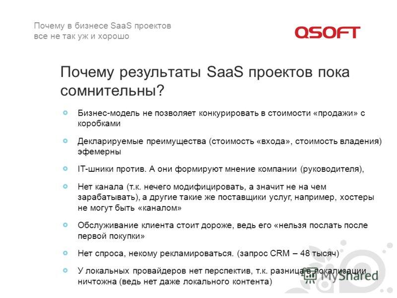 Почему результаты SaaS проектов пока сомнительны? Бизнес-модель не позволяет конкурировать в стоимости «продажи» с коробками Декларируемые преимущества (стоимость «входа», стоимость владения) эфемерны IT-шники против. А они формируют мнение компании
