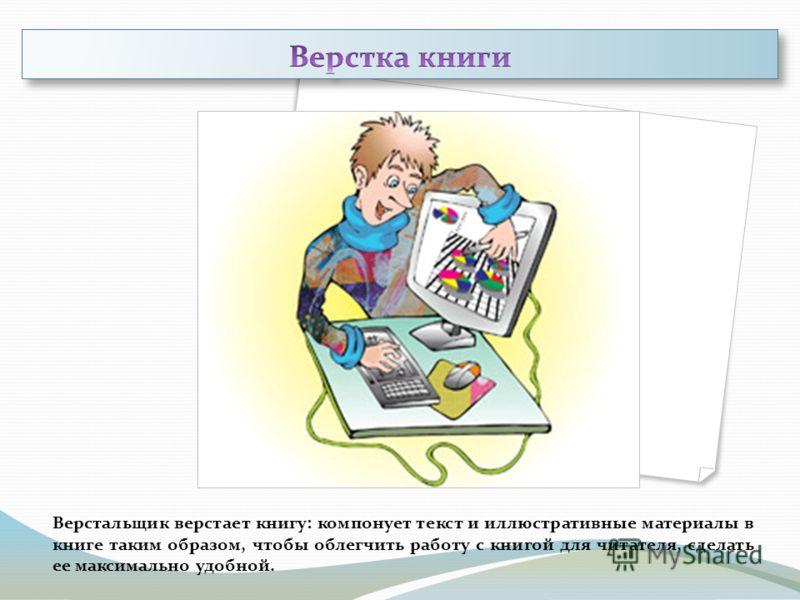 Верстальщик верстает книгу: компонует текст и иллюстративные материалы в книге таким образом, чтобы облегчить работу с книгой для читателя, сделать ее максимально удобной.