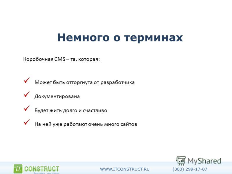 Немного о терминах Коробочная CMS – та, которая : Может быть отторгнута от разработчика Документирована Будет жить долго и счастливо На ней уже работают очень много сайтов