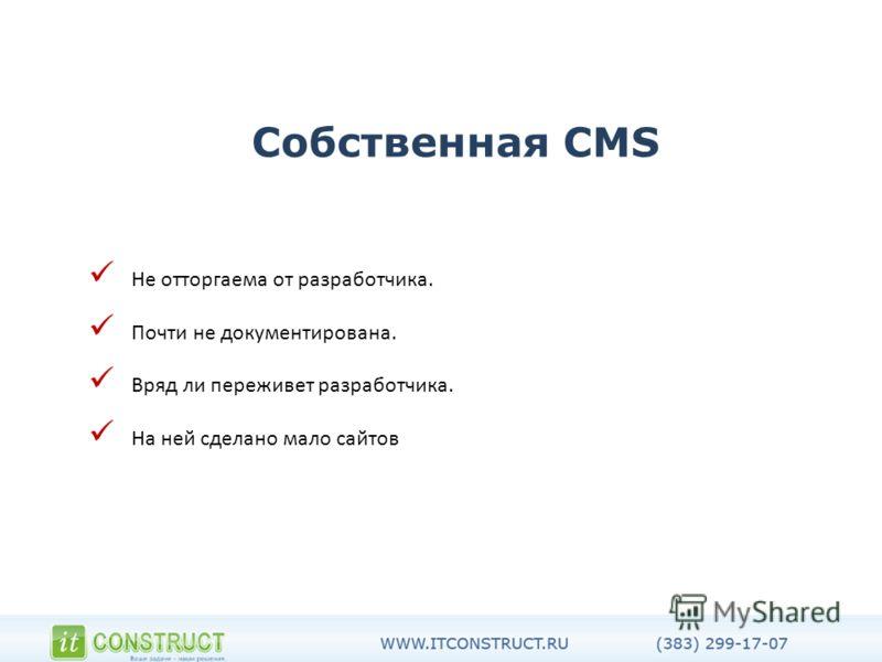 Собственная CMS Не отторгаема от разработчика. Почти не документирована. Вряд ли переживет разработчика. На ней сделано мало сайтов