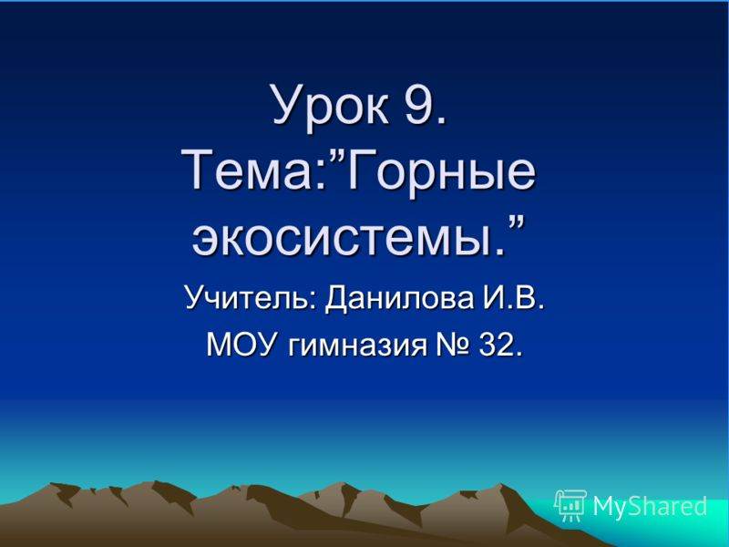 Урок 9. Тема:Горные экосистемы. Учитель: Данилова И.В. МОУ гимназия 32.