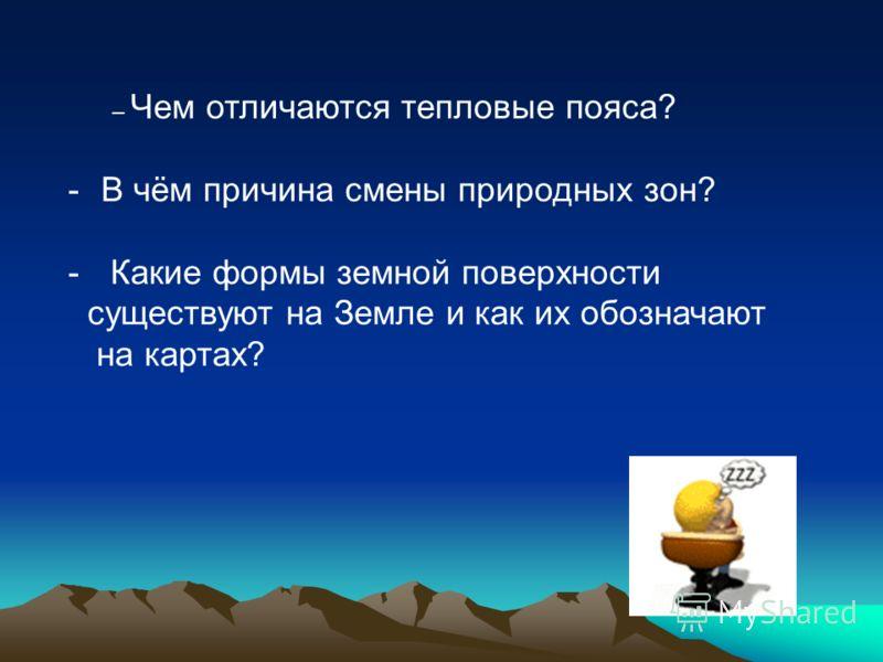– Чем отличаются тепловые пояса? -В чём причина смены природных зон? - Какие формы земной поверхности существуют на Земле и как их обозначают на картах?