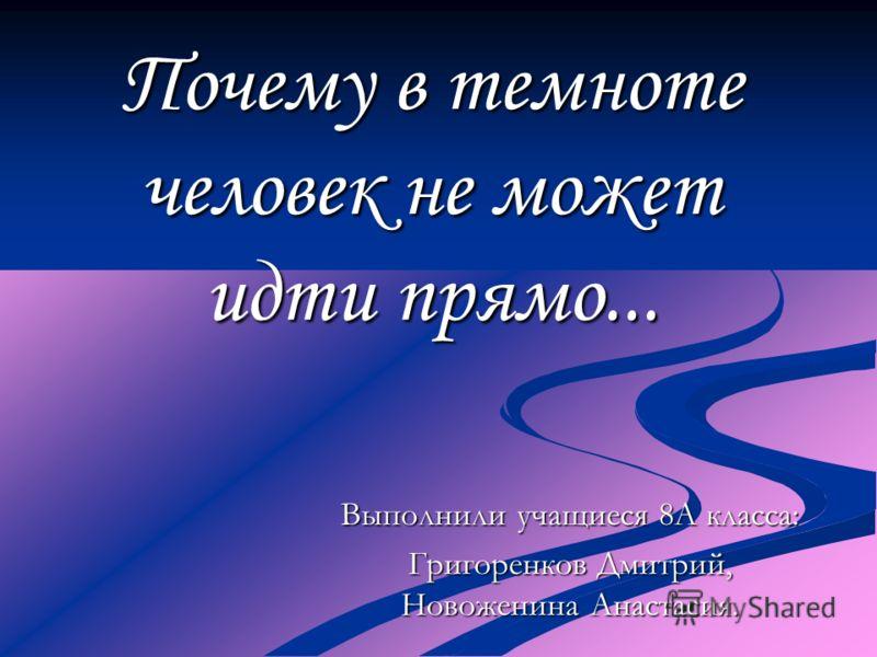 Почему в темноте человек не может идти прямо... Выполнили учащиеся 8А класса: Григоренков Дмитрий, Новоженина Анастасия.