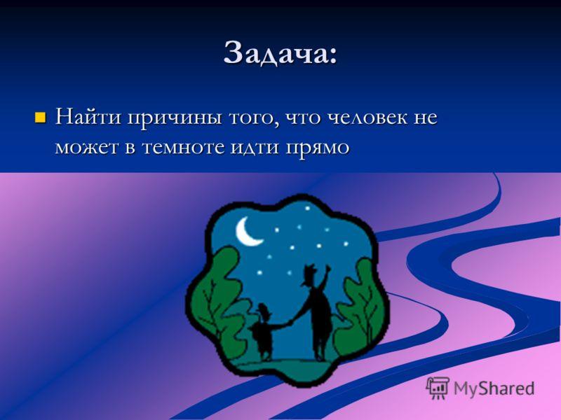 Задача: Найти причины того, что человек не может в темноте идти прямо Найти причины того, что человек не может в темноте идти прямо