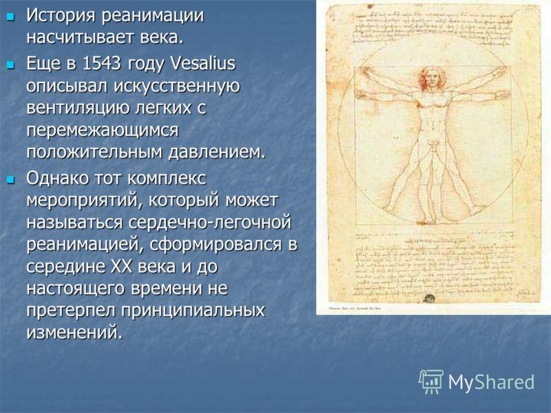 История реанимации насчитывает века. История реанимации насчитывает века. Еще в 1543 году Vesalius описывал искусственную вентиляцию легких с перемежающимся положительным давлением. Еще в 1543 году Vesalius описывал искусственную вентиляцию легких с