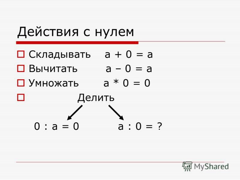 Действия с нулем Складывать а + 0 = а Вычитать а – 0 = а Умножать а * 0 = 0 Делить 0 : а = 0 а : 0 = ?