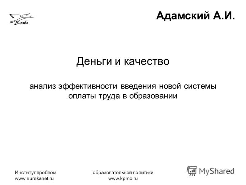 Институт проблем www.eurekanet.ru образовательной политики www.kpmo.ru 1 Деньги и качество анализ эффективности введения новой системы оплаты труда в образовании Адамский А.И.