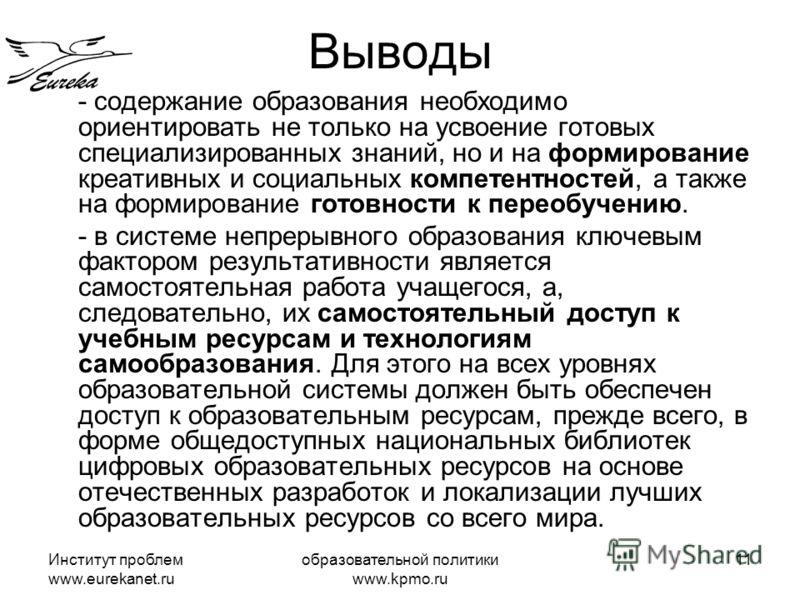 Институт проблем www.eurekanet.ru образовательной политики www.kpmo.ru 11 Выводы - содержание образования необходимо ориентировать не только на усвоение готовых специализированных знаний, но и на формирование креативных и социальных компетентностей,
