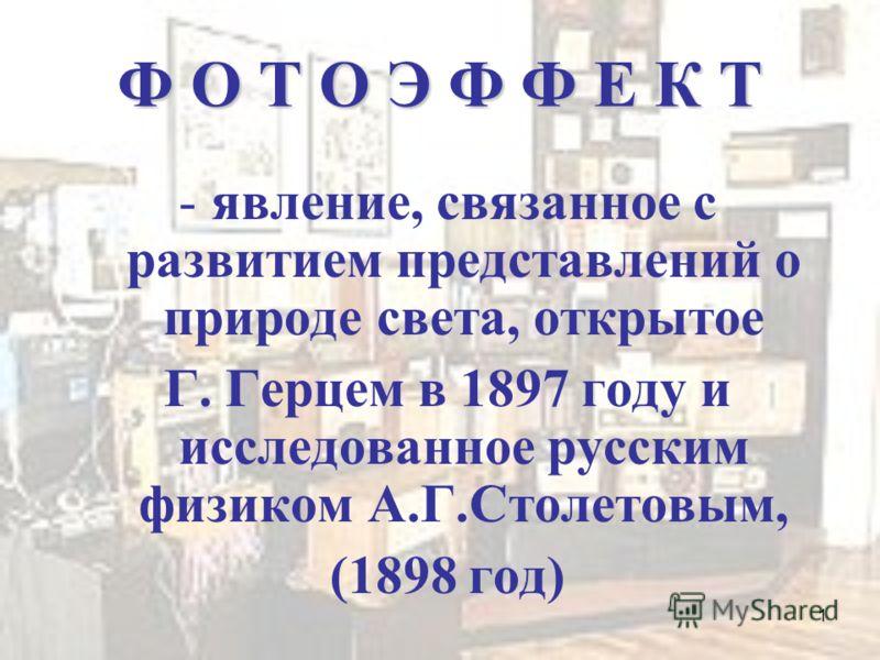 1 Ф О Т О Э Ф Ф Е К Т -явление, связанное с развитием представлений о природе света, открытое Г. Герцем в 1897 году и исследованное русским физиком А.Г.Столетовым, (1898 год)