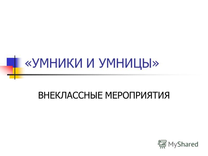 «УМНИКИ И УМНИЦЫ» ВНЕКЛАССНЫЕ МЕРОПРИЯТИЯ