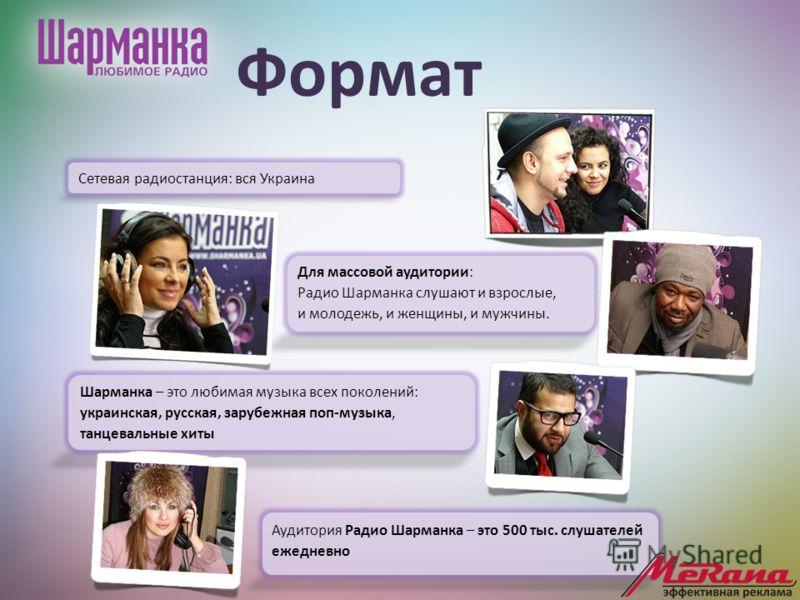 Формат Для массовой аудитории: Радио Шарманка слушают и взрослые, и молодежь, и женщины, и мужчины. Cетевая радиостанция: вся Украина Шарманка – это любимая музыка всех поколений: украинская, русская, зарубежная поп-музыка, танцевальные хиты Аудитори