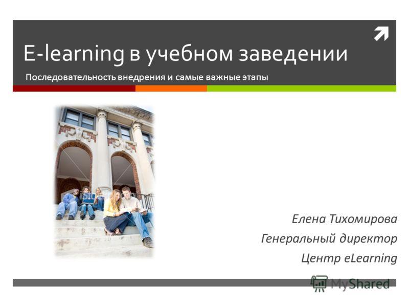 E-learning в учебном заведении Последовательность внедрения и самые важные этапы Елена Тихомирова Генеральный директор Центр eLearning