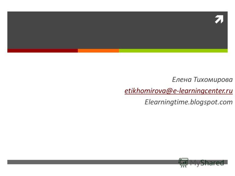 Спасибо за внимание! Елена Тихомирова etikhomirova@e-learningcenter.ru Elearningtime.blogspot.com