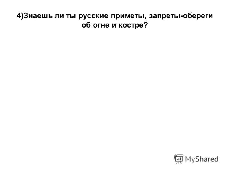 4)Знаешь ли ты русские приметы, запреты-обереги об огне и костре?