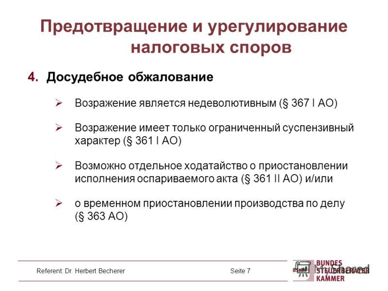 Referent: Dr. Herbert Becherer Seite 7 4. Досудебное обжалование Возражение является недеволютивным (§ 367 I AO) Возражение имеет только ограниченный суспензивный характер (§ 361 I AO) Возможно отдельное ходатайство о приостановлении исполнения оспар