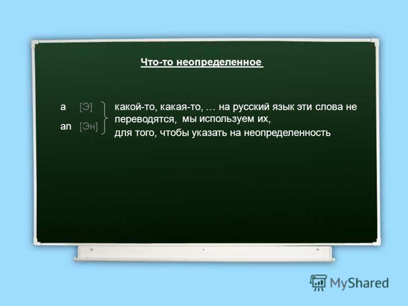 Что-то неопределенное a an [Э] [Эн] какой-то, какая-то, … на русский язык эти слова не переводятся, мы используем их, для того, чтобы указать на неопределенность