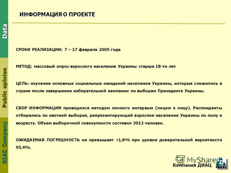 DIAC Company Public opinion Data ИНФОРМАЦИЯ О ПРОЕКТЕ СРОКИ РЕАЛИЗАЦИИ: 7 – 17 февраля 2005 года МЕТОД: массовый опрос взрослого населения Украины старше 18-ти лет ЦЕЛЬ: изучение основных социальных ожиданий населения Украины, которые сложились в стр