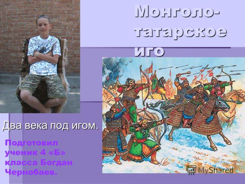 Монголо- татарское иго Два века под игом. БОГДАН. Подготовил ученик 4 «Б» класса Богдан Чернобаев.