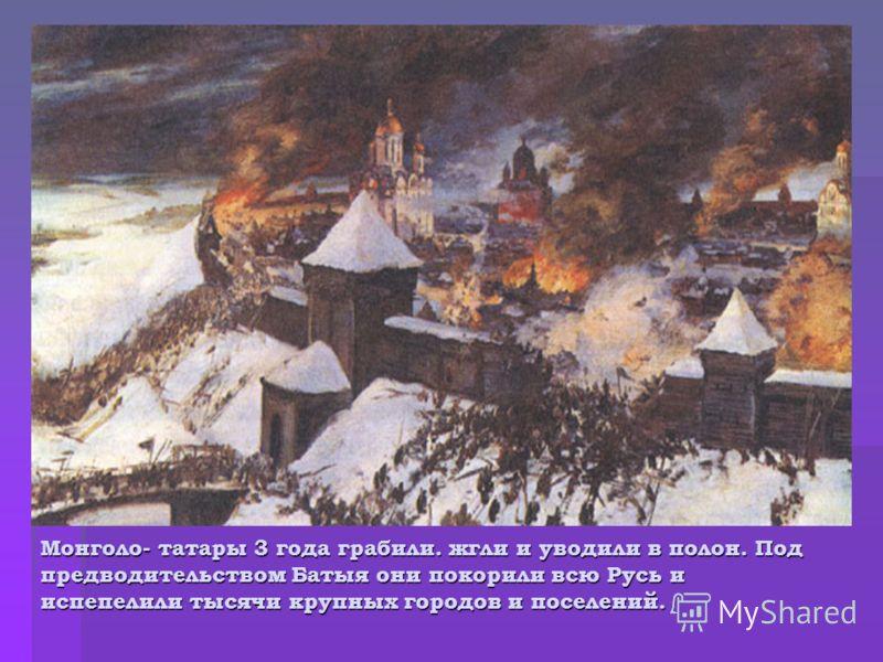 Монголо- татары 3 года грабили. жгли и уводили в полон. Под предводительством Батыя они покорили всю Русь и испепелили тысячи крупных городов и поселений.