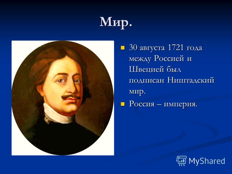 Мир. 30 августа 1721 года между Россией и Швецией был подписан Ништадский мир. Россия – империя.