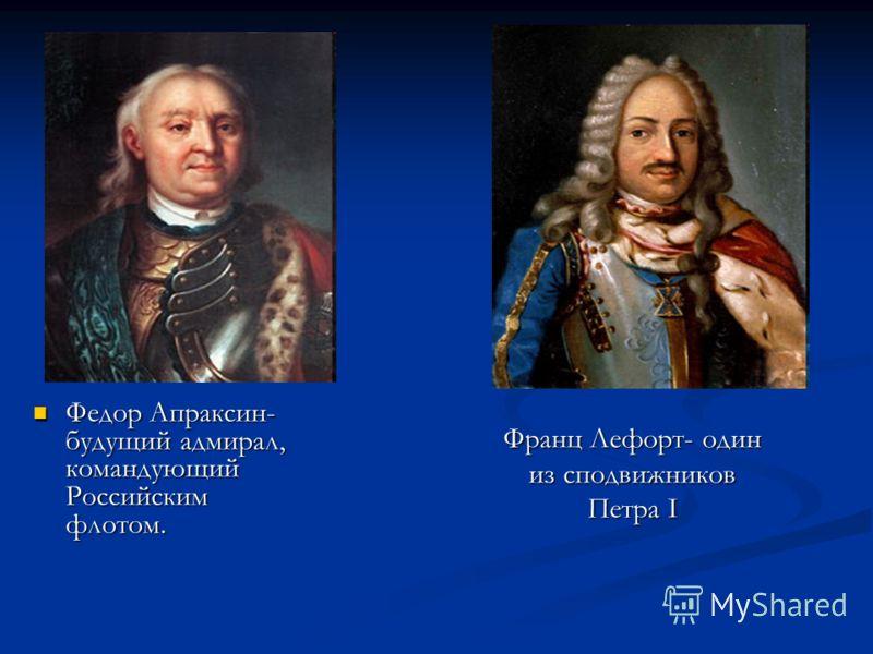 Федор Апраксин- будущий адмирал, командующий Российским флотом. Федор Апраксин- будущий адмирал, командующий Российским флотом. Франц Лефорт- один из сподвижников Петра I