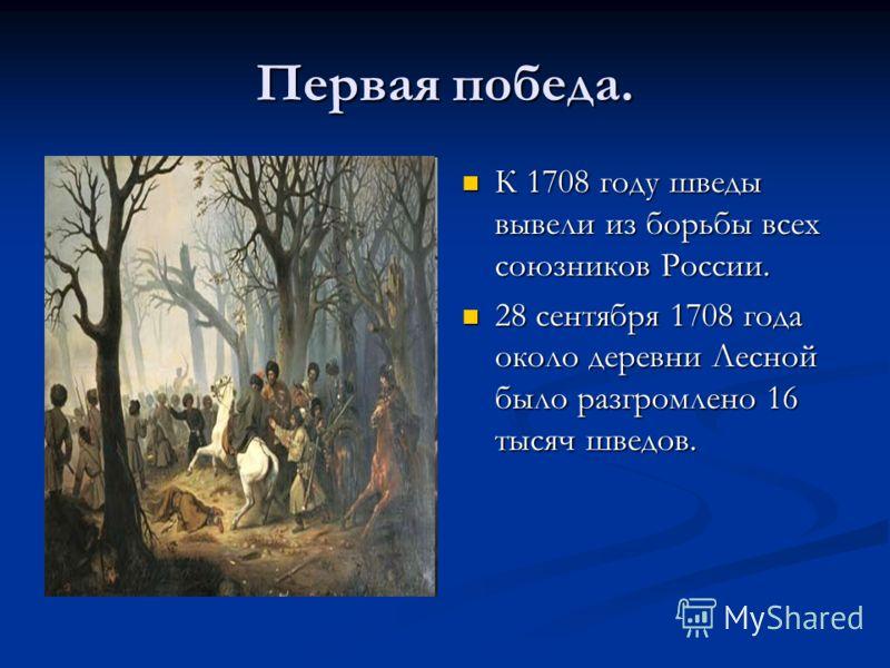 Первая победа. К 1708 году шведы вывели из борьбы всех союзников России. 28 сентября 1708 года около деревни Лесной было разгромлено 16 тысяч шведов.