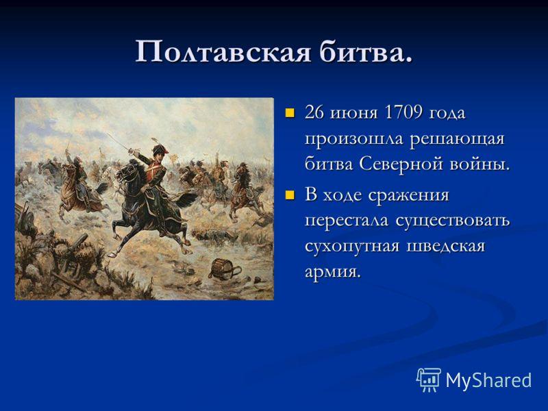 Полтавская битва. 26 июня 1709 года произошла решающая битва Северной войны. В ходе сражения перестала существовать сухопутная шведская армия.