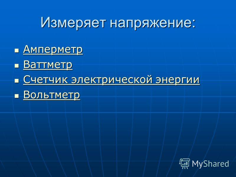 Измеряет напряжение: Амперметр Амперметр Амперметр Ваттметр Ваттметр Ваттметр Счетчик электрической энергии Счетчик электрической энергии Счетчик электрической энергии Счетчик электрической энергии Вольтметр Вольтметр Вольтметр