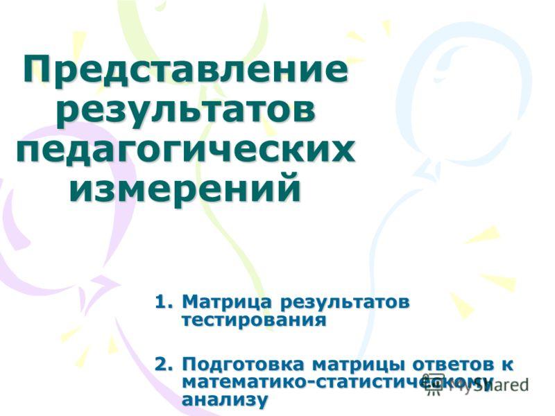 Представление результатов педагогических измерений 1.Матрица результатов тестирования 2.Подготовка матрицы ответов к математико-статистическому анализу